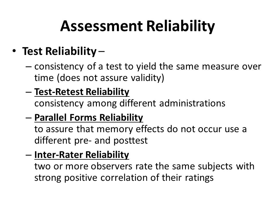 Assessment Reliability Test Reliability – – consistency of a test to yield the same measure over time (does not assure validity) – Test-Retest Reliabi