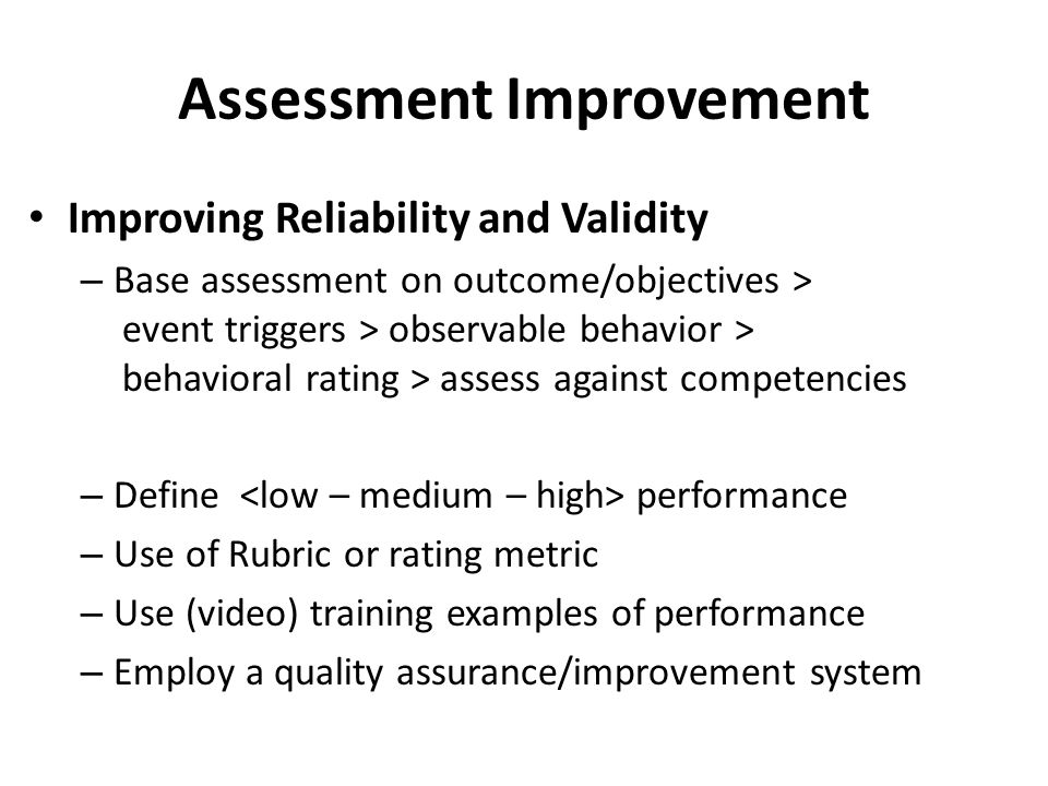 Assessment Improvement Improving Reliability and Validity – Base assessment on outcome/objectives > event triggers > observable behavior > behavioral