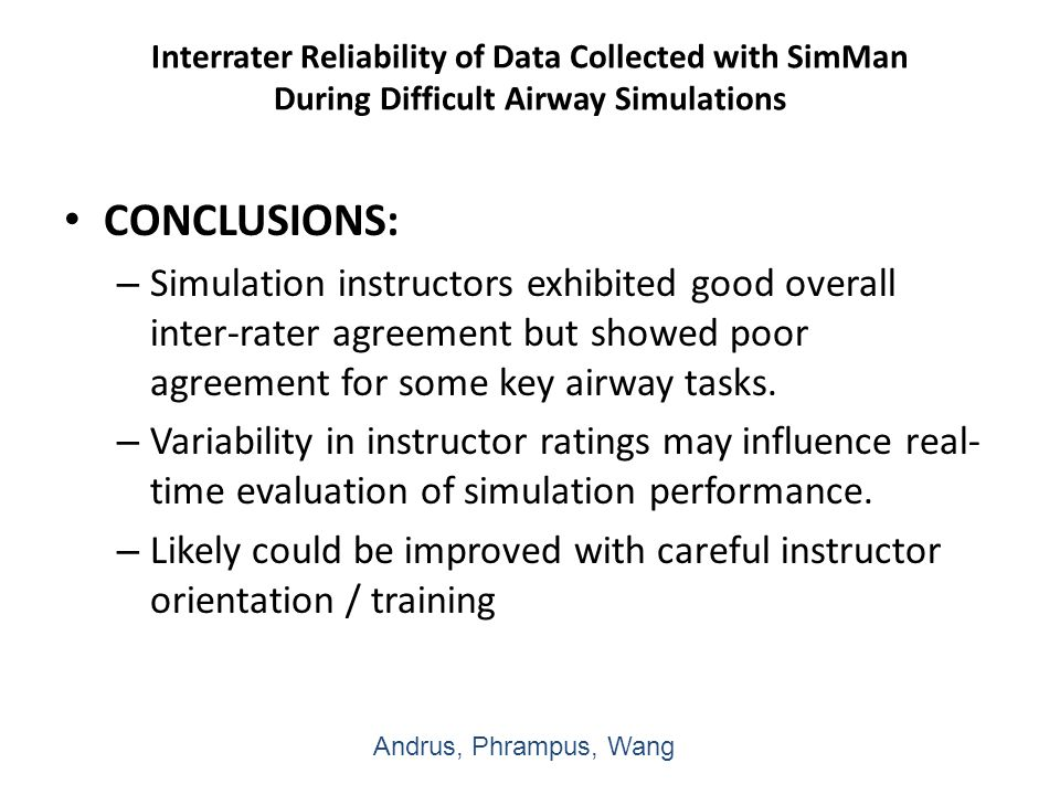 Interrater Reliability of Data Collected with SimMan During Difficult Airway Simulations CONCLUSIONS: – Simulation instructors exhibited good overall inter-rater agreement but showed poor agreement for some key airway tasks.