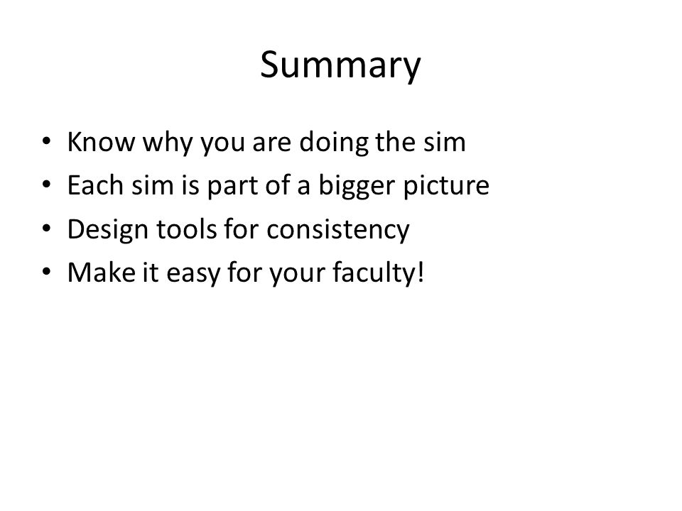 Summary Know why you are doing the sim Each sim is part of a bigger picture Design tools for consistency Make it easy for your faculty!