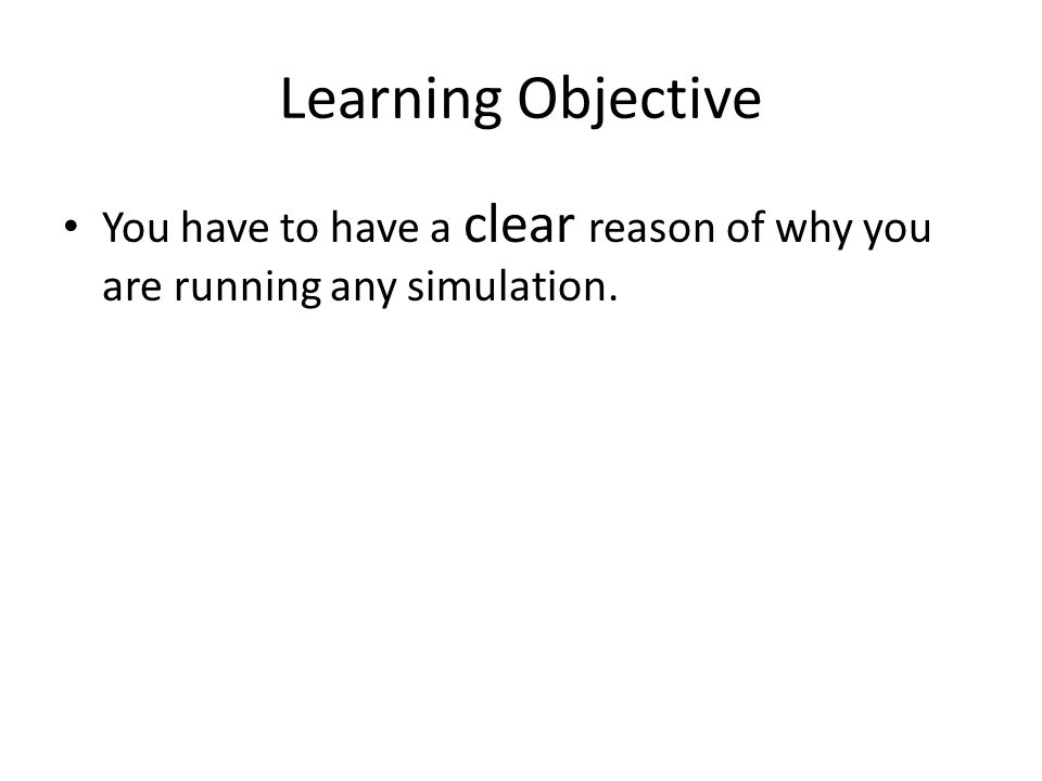 Learning Objective You have to have a clear reason of why you are running any simulation.