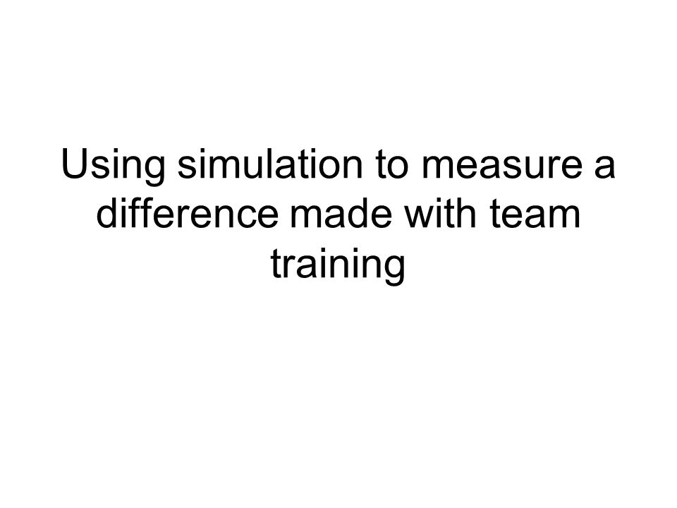 Using simulation to measure a difference made with team training