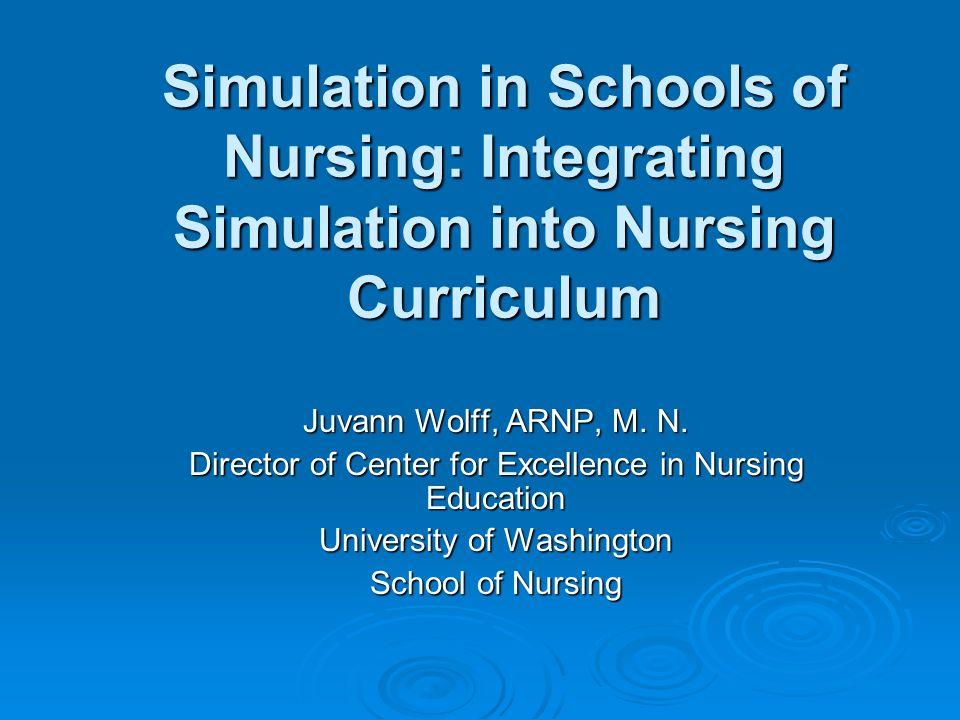 Simulation in Schools of Nursing: Integrating Simulation into Nursing Curriculum Juvann Wolff, ARNP, M. N. Director of Center for Excellence in Nursin