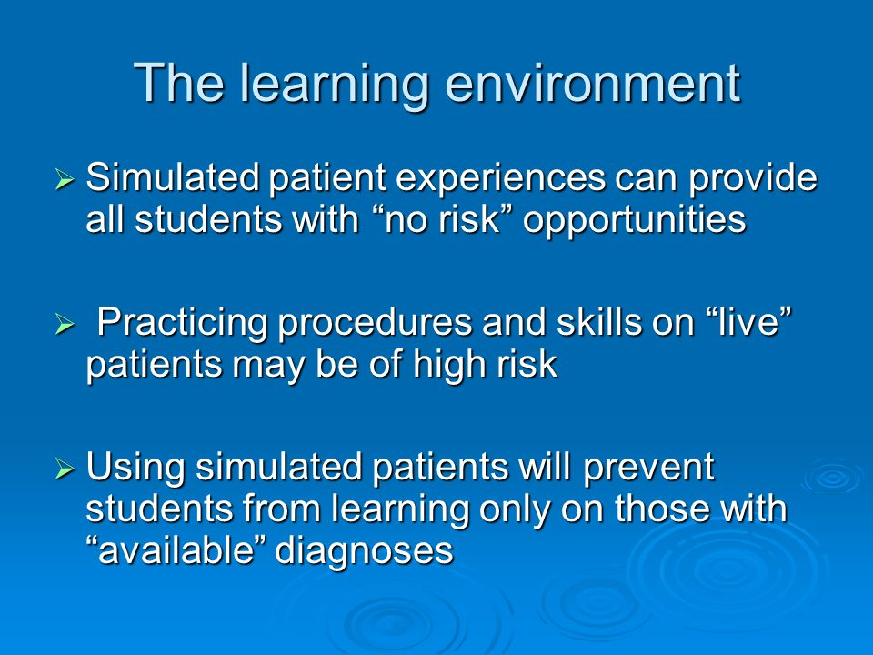 The learning environment Simulated patient experiences can provide all students with no risk opportunities Simulated patient experiences can provide all students with no risk opportunities Practicing procedures and skills on live patients may be of high risk Practicing procedures and skills on live patients may be of high risk Using simulated patients will prevent students from learning only on those with available diagnoses Using simulated patients will prevent students from learning only on those with available diagnoses