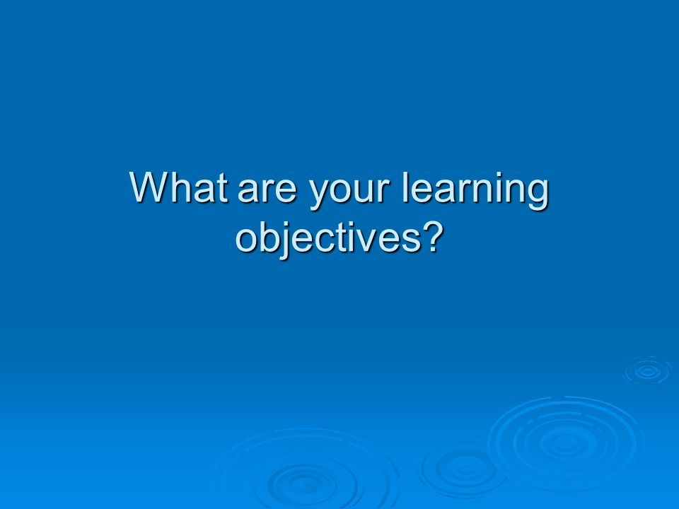 What are your learning objectives?