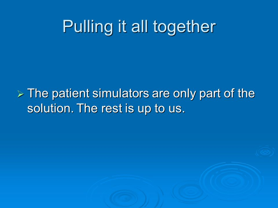 Pulling it all together The patient simulators are only part of the solution. The rest is up to us. The patient simulators are only part of the soluti
