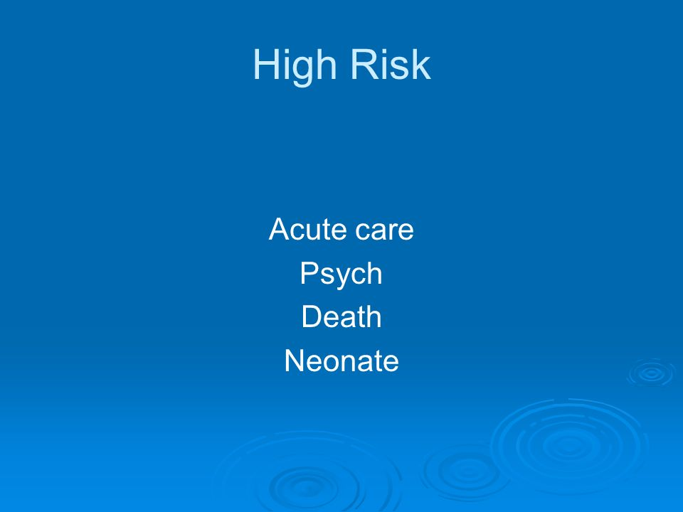 High Risk Acute care Psych Death Neonate