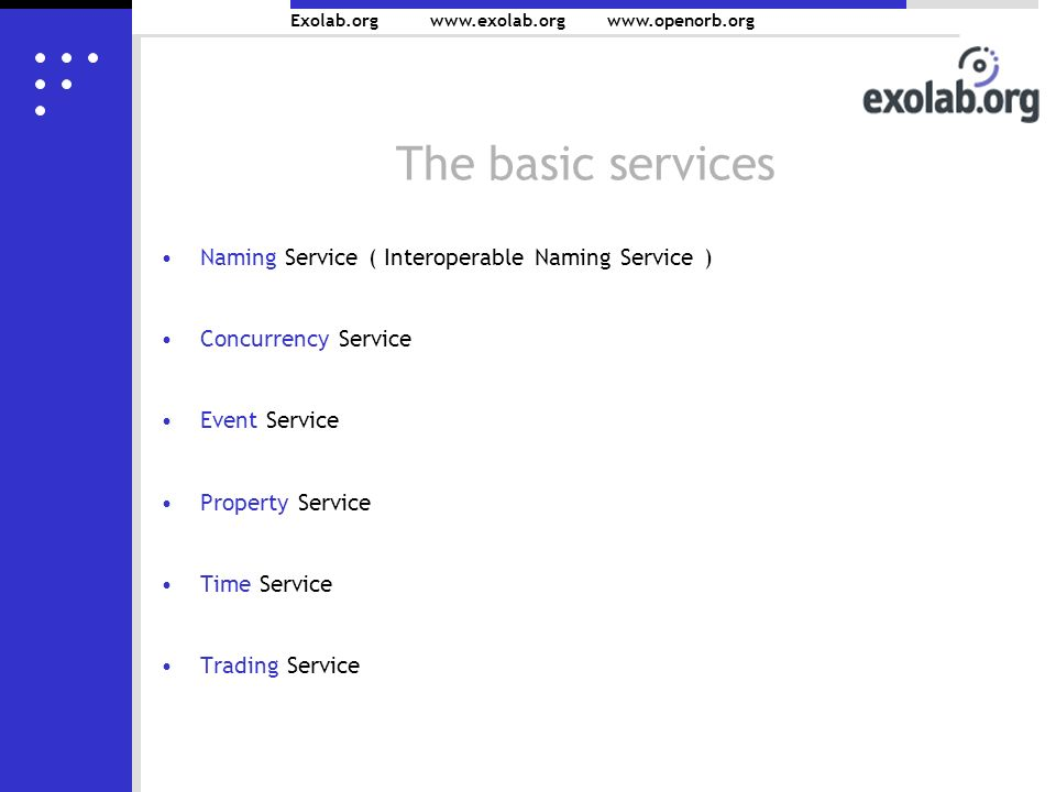 Exolab.org www.exolab.orgwww.openorb.org The basic services Naming Service ( Interoperable Naming Service ) Concurrency Service Event Service Property Service Time Service Trading Service