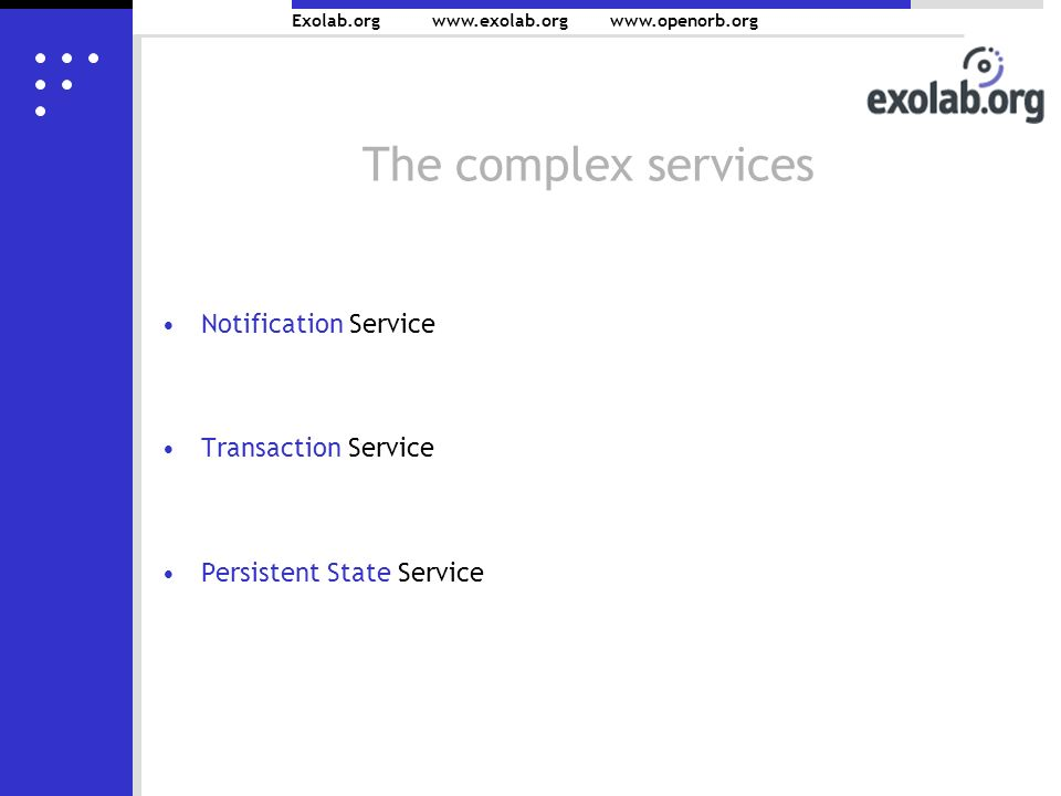 Exolab.org   The complex services Notification Service Transaction Service Persistent State Service