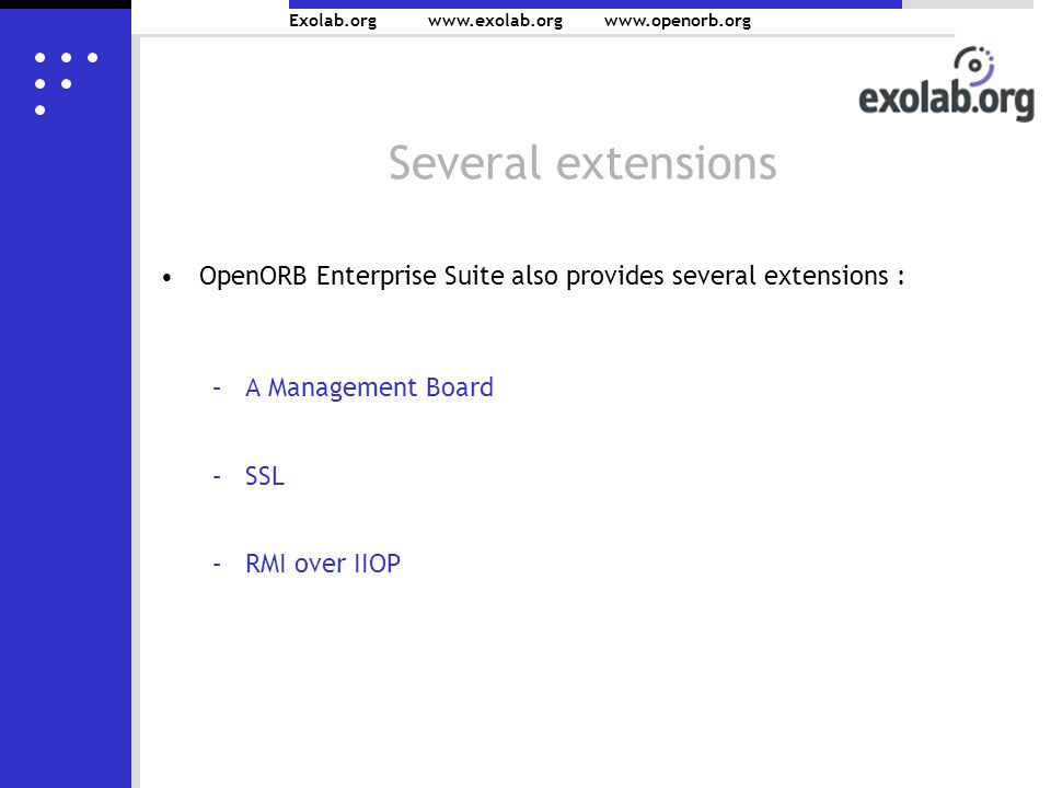 Exolab.org www.exolab.orgwww.openorb.org Several extensions OpenORB Enterprise Suite also provides several extensions : –A Management Board –SSL –RMI over IIOP
