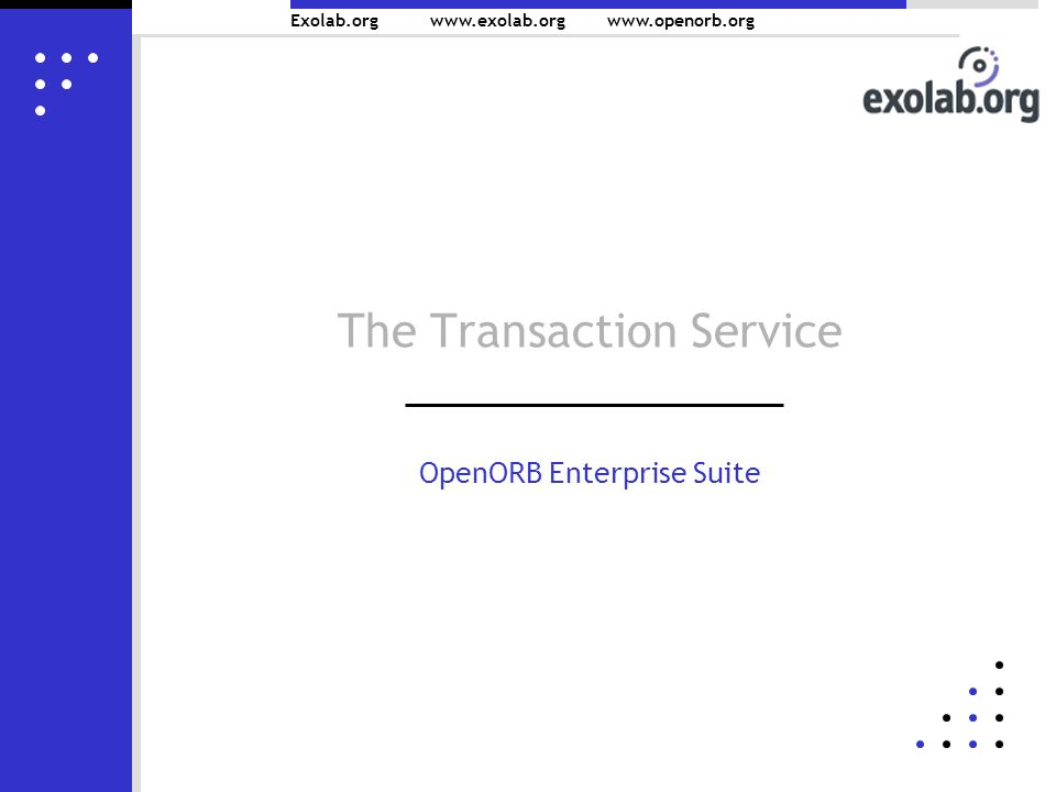 Exolab.org www.exolab.orgwww.openorb.org The Transaction Service OpenORB Enterprise Suite