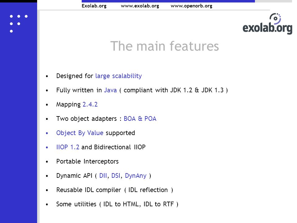 Exolab.org www.exolab.orgwww.openorb.org The main features Designed for large scalability Fully written in Java ( compliant with JDK 1.2 & JDK 1.3 ) Mapping 2.4.2 Two object adapters : BOA & POA Object By Value supported IIOP 1.2 and Bidirectional IIOP Portable Interceptors Dynamic API ( DII, DSI, DynAny ) Reusable IDL compiler ( IDL reflection ) Some utilities ( IDL to HTML, IDL to RTF )