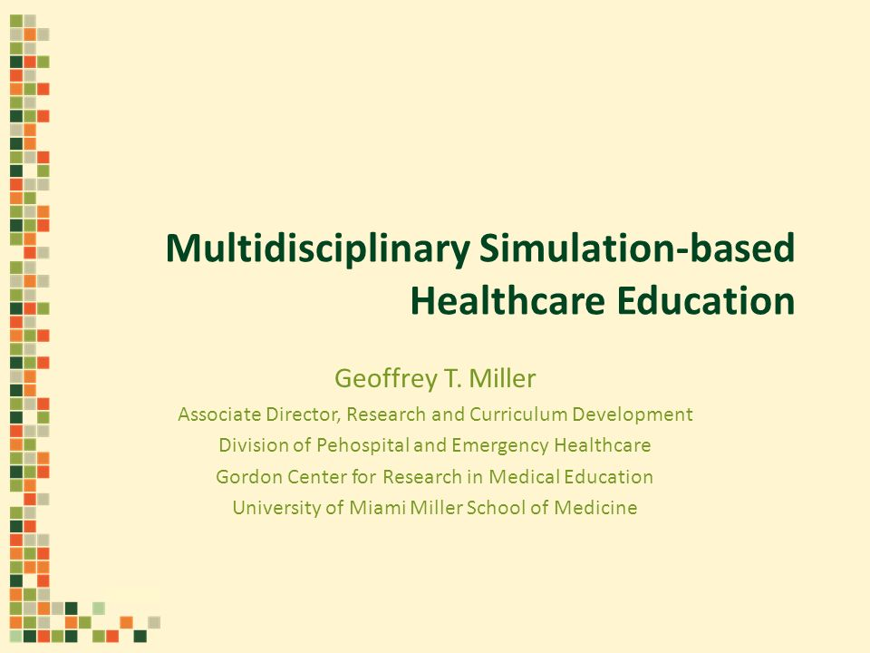 Multidisciplinary Simulation-based Healthcare Education Geoffrey T. Miller Associate Director, Research and Curriculum Development Division of Pehospi