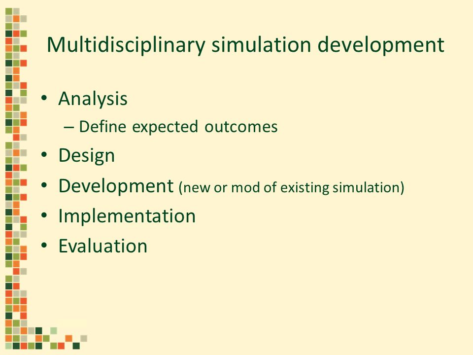 Multidisciplinary simulation development Analysis – Define expected outcomes Design Development (new or mod of existing simulation) Implementation Eva