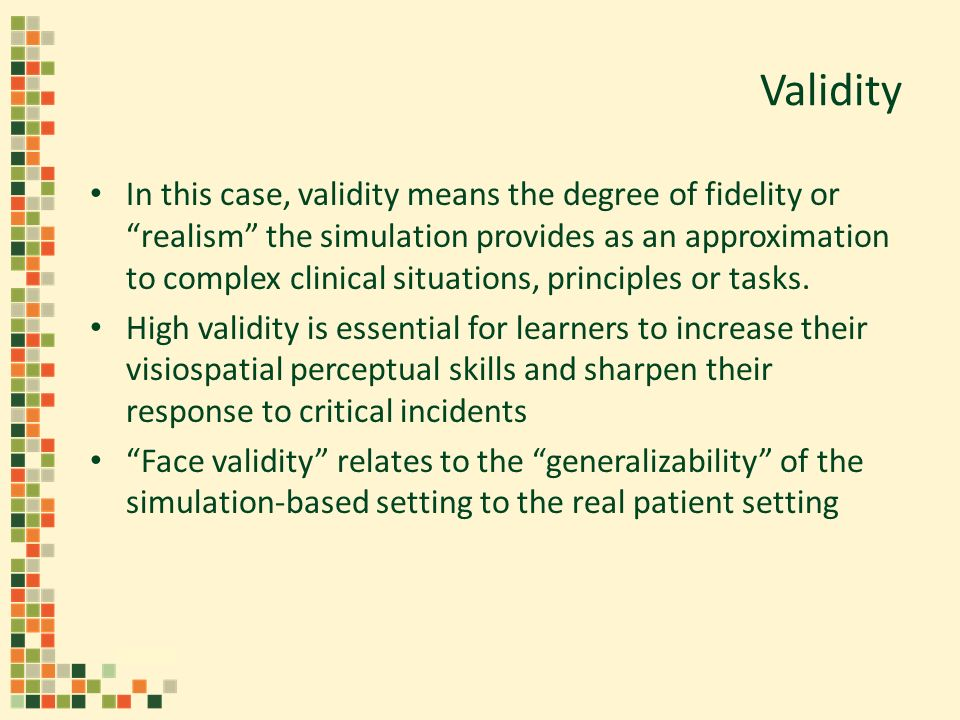 Validity In this case, validity means the degree of fidelity or realism the simulation provides as an approximation to complex clinical situations, pr