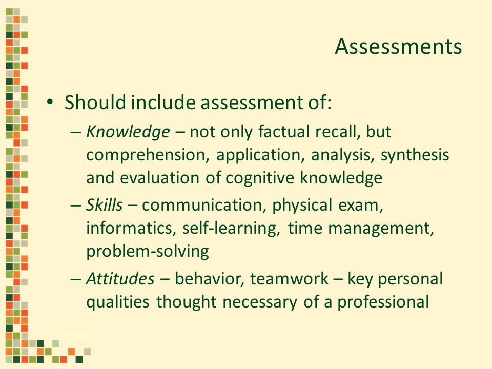 Assessments Should include assessment of: – Knowledge – not only factual recall, but comprehension, application, analysis, synthesis and evaluation of