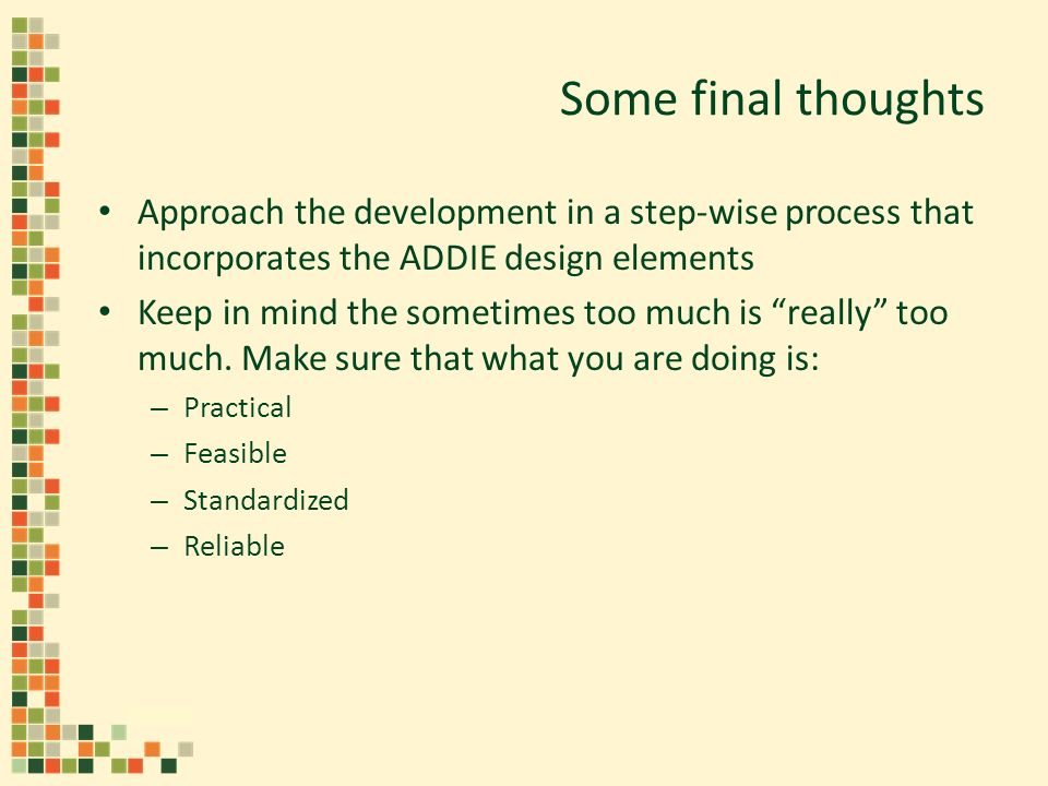 Some final thoughts Approach the development in a step-wise process that incorporates the ADDIE design elements Keep in mind the sometimes too much is