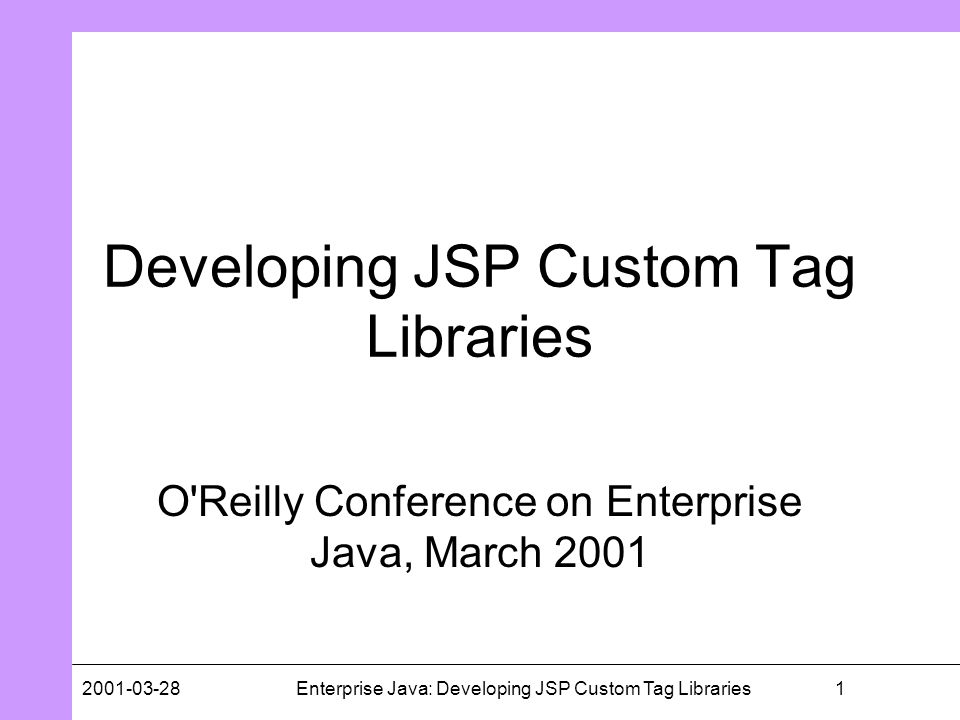 12001-03-28Enterprise Java: Developing JSP Custom Tag Libraries Developing JSP Custom Tag Libraries O'Reilly Conference on Enterprise Java, March 2001