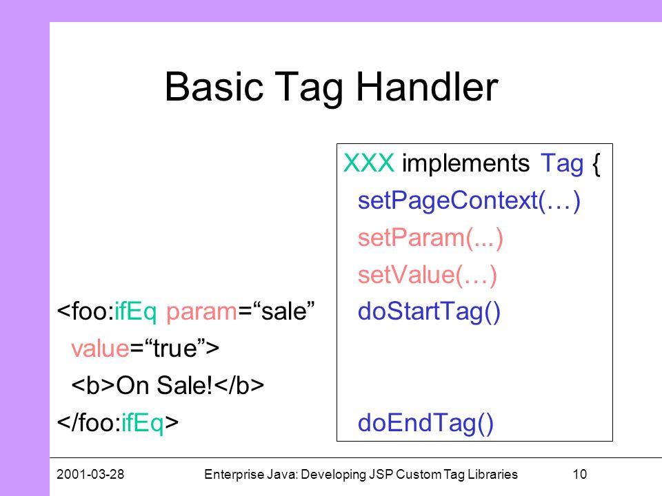 102001-03-28Enterprise Java: Developing JSP Custom Tag Libraries Basic Tag Handler XXX implements Tag { setPageContext(…) setParam(...) setValue(…) do