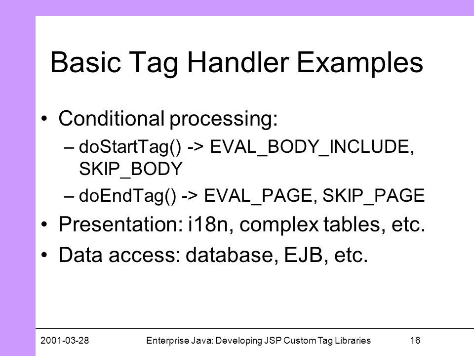 162001-03-28Enterprise Java: Developing JSP Custom Tag Libraries Basic Tag Handler Examples Conditional processing: –doStartTag() -> EVAL_BODY_INCLUDE