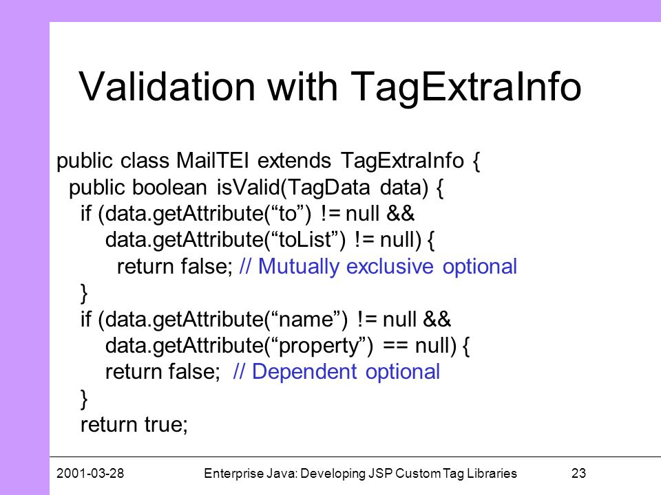 232001-03-28Enterprise Java: Developing JSP Custom Tag Libraries Validation with TagExtraInfo public class MailTEI extends TagExtraInfo { public boole