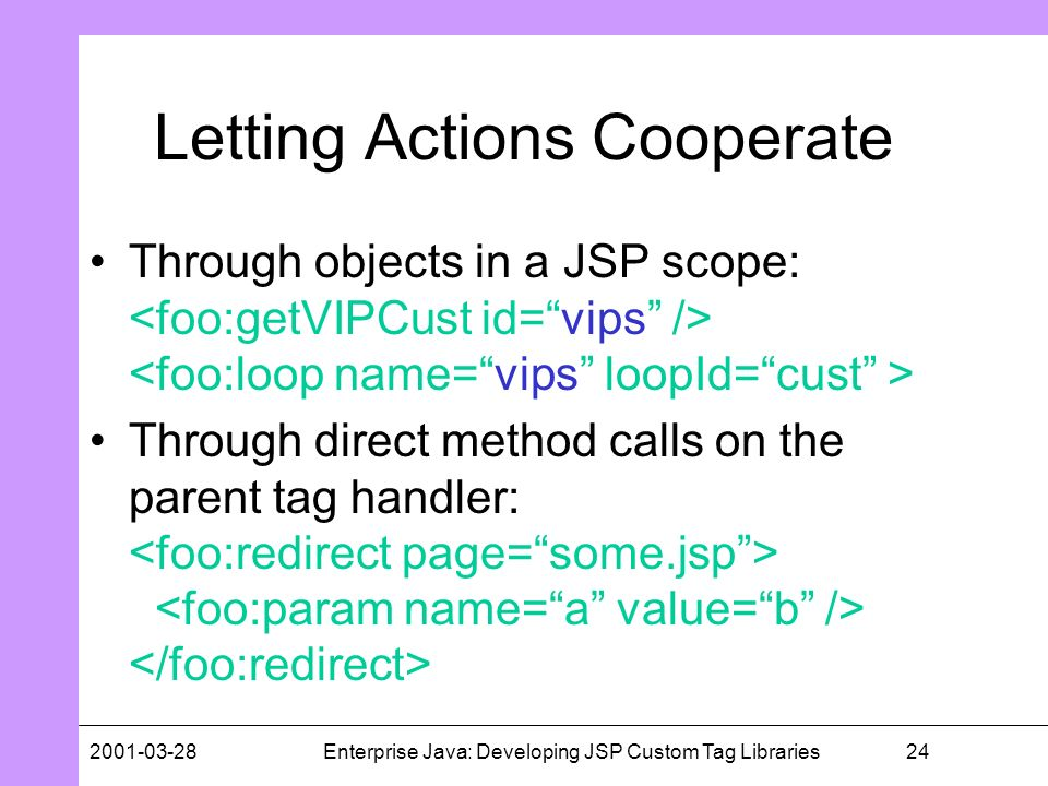 242001-03-28Enterprise Java: Developing JSP Custom Tag Libraries Letting Actions Cooperate Through objects in a JSP scope: Through direct method calls