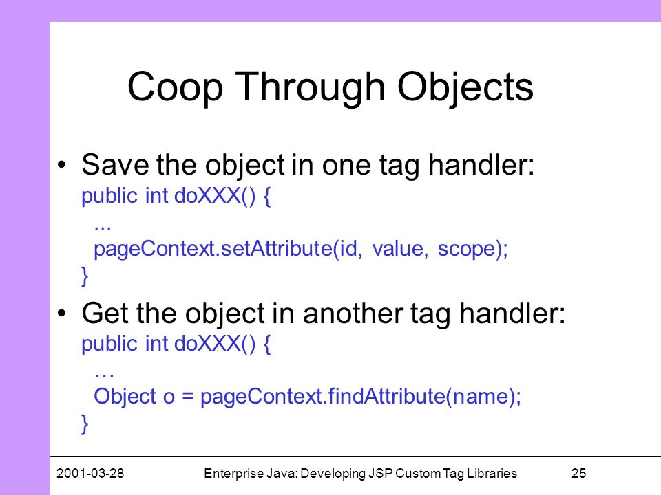 252001-03-28Enterprise Java: Developing JSP Custom Tag Libraries Coop Through Objects Save the object in one tag handler: public int doXXX() {... page