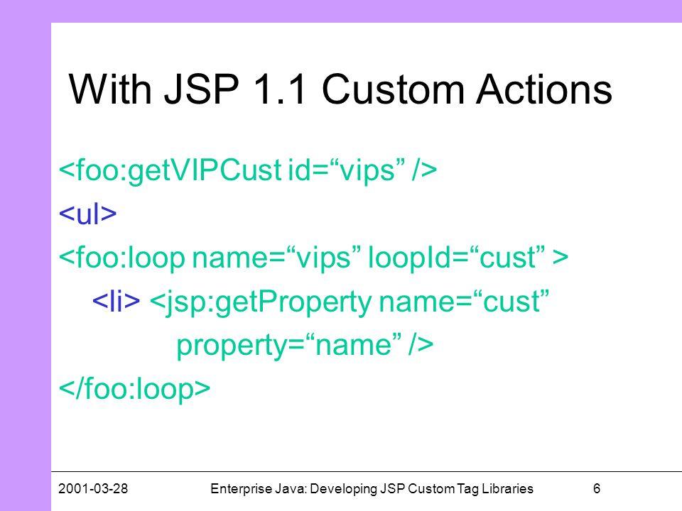 62001-03-28Enterprise Java: Developing JSP Custom Tag Libraries With JSP 1.1 Custom Actions <jsp:getProperty name=cust property=name />