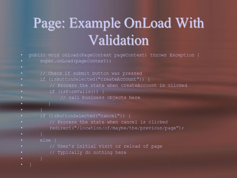 Page: Example OnLoad With Validation public void onLoad(PageContext pageContext) throws Exception { super.onLoad(pageContext); // Check if submit button was pressed if (isButtonSelected( createAccount )) { // Process the state when createAccount is clicked if (isFormValid()) { // call business objects here } if (isButtonSelected( cancel )) { // Process the state when cancel is clicked redirect( /location/of/maybe/the/previous/page ); } else { // Users initial visit or reload of page // Typically do nothing here }
