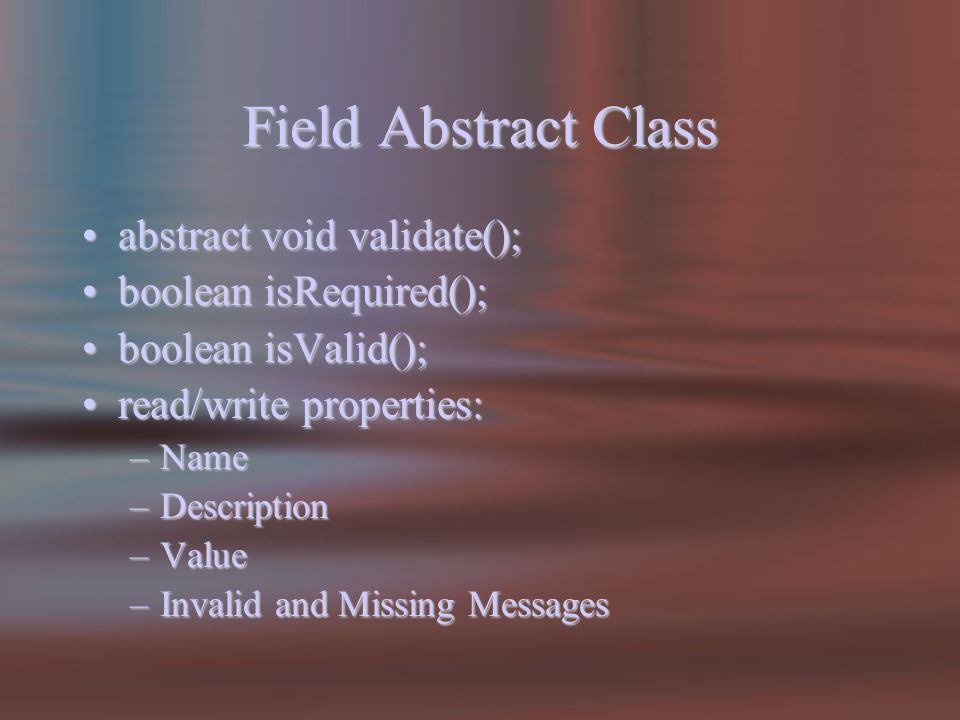 Field Abstract Class abstract void validate();abstract void validate(); boolean isRequired();boolean isRequired(); boolean isValid();boolean isValid(); read/write properties:read/write properties: –Name –Description –Value –Invalid and Missing Messages
