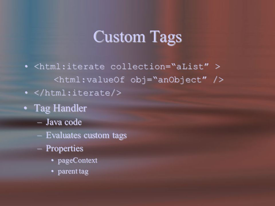 Custom Tags Tag HandlerTag Handler –Java code –Evaluates custom tags –Properties pageContextpageContext parent tagparent tag