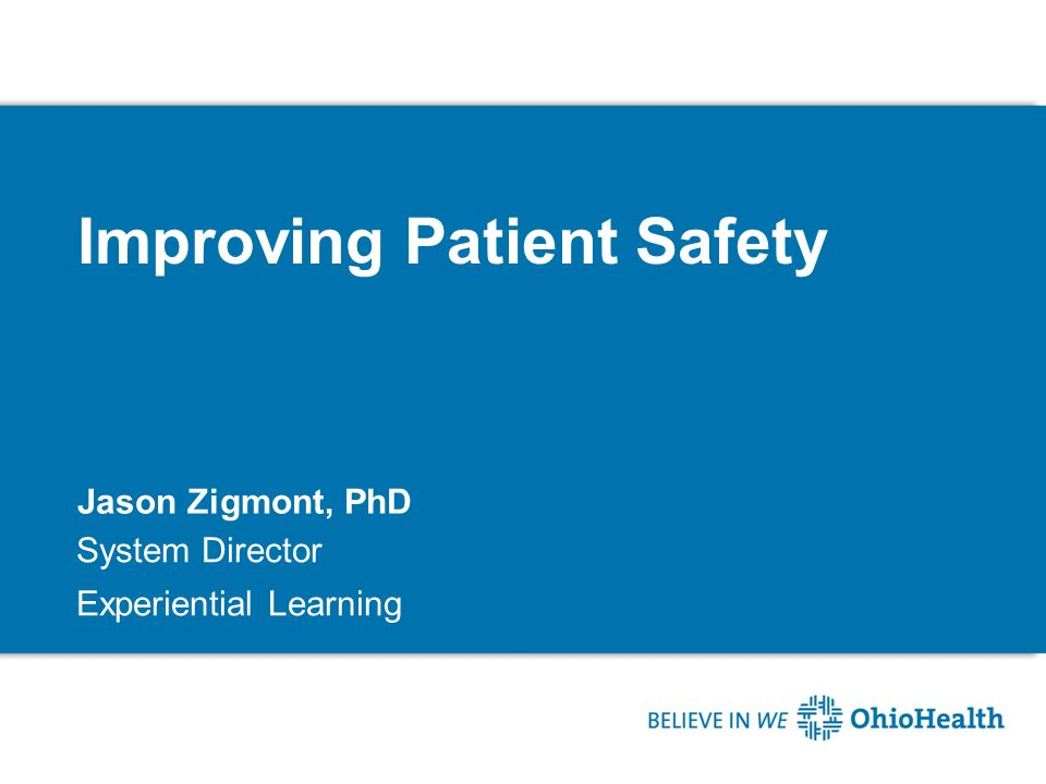Improving Patient Safety Jason Zigmont, PhD System Director Experiential Learning