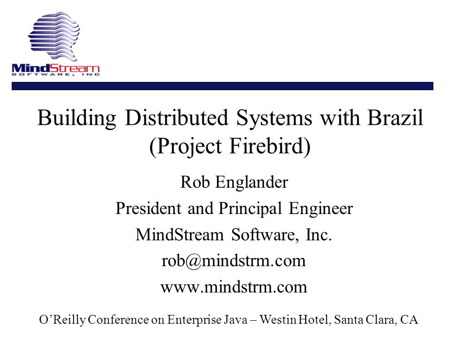 Building Distributed Systems with Brazil (Project Firebird) Rob Englander President and Principal Engineer MindStream Software, Inc.