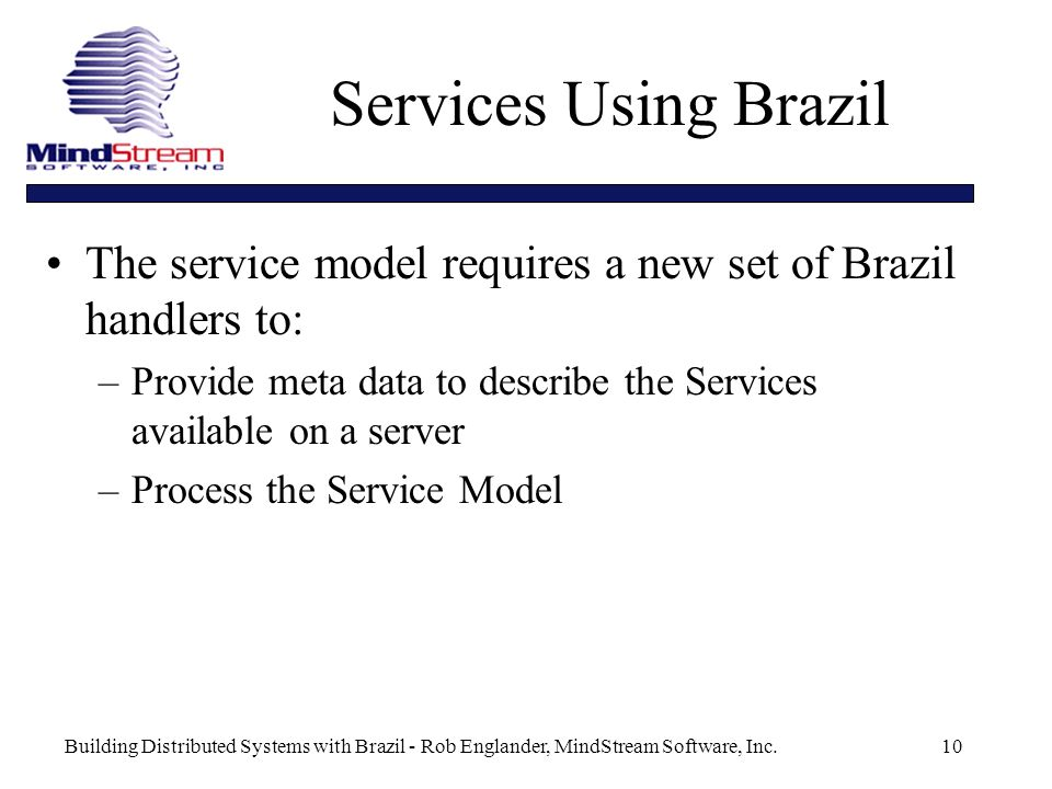 Building Distributed Systems with Brazil - Rob Englander, MindStream Software, Inc.10 Services Using Brazil The service model requires a new set of Brazil handlers to: –Provide meta data to describe the Services available on a server –Process the Service Model