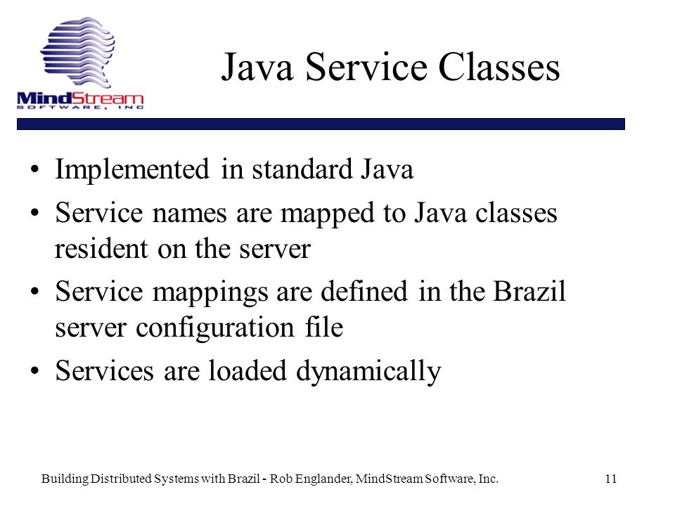 Building Distributed Systems with Brazil - Rob Englander, MindStream Software, Inc.11 Java Service Classes Implemented in standard Java Service names are mapped to Java classes resident on the server Service mappings are defined in the Brazil server configuration file Services are loaded dynamically