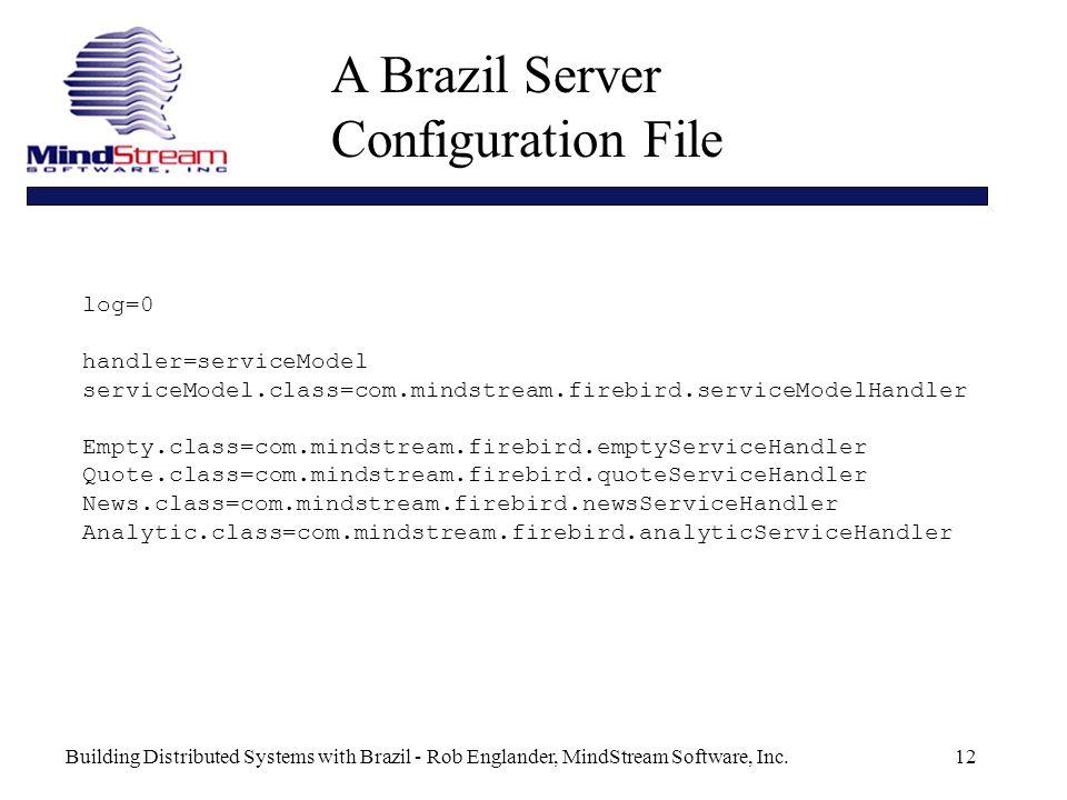Building Distributed Systems with Brazil - Rob Englander, MindStream Software, Inc.12 A Brazil Server Configuration File log=0 handler=serviceModel serviceModel.class=com.mindstream.firebird.serviceModelHandler Empty.class=com.mindstream.firebird.emptyServiceHandler Quote.class=com.mindstream.firebird.quoteServiceHandler News.class=com.mindstream.firebird.newsServiceHandler Analytic.class=com.mindstream.firebird.analyticServiceHandler