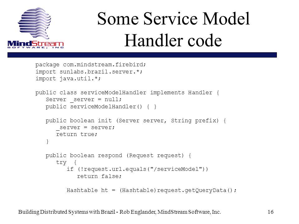 Building Distributed Systems with Brazil - Rob Englander, MindStream Software, Inc.16 package com.mindstream.firebird; import sunlabs.brazil.server.*; import java.util.*; public class serviceModelHandler implements Handler { Server _server = null; public serviceModelHandler() { } public boolean init (Server server, String prefix) { _server = server; return true; } public boolean respond (Request request) { try { if (!request.url.equals( /serviceModel )) return false; Hashtable ht = (Hashtable)request.getQueryData(); Some Service Model Handler code