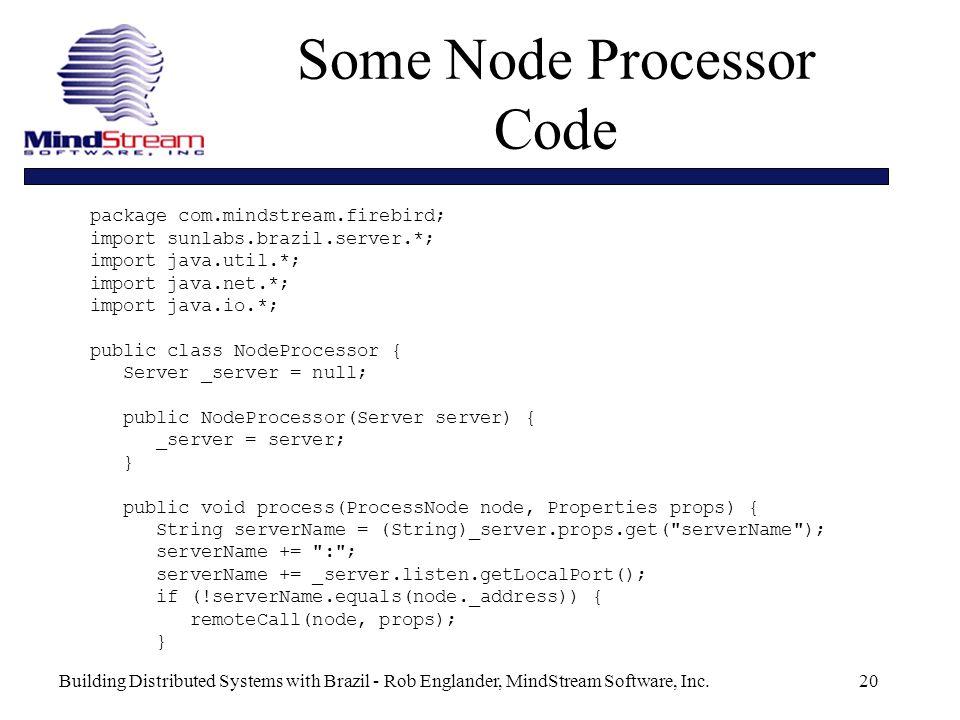 Building Distributed Systems with Brazil - Rob Englander, MindStream Software, Inc.20 package com.mindstream.firebird; import sunlabs.brazil.server.*; import java.util.*; import java.net.*; import java.io.*; public class NodeProcessor { Server _server = null; public NodeProcessor(Server server) { _server = server; } public void process(ProcessNode node, Properties props) { String serverName = (String)_server.props.get( serverName ); serverName += : ; serverName += _server.listen.getLocalPort(); if (!serverName.equals(node._address)) { remoteCall(node, props); } Some Node Processor Code