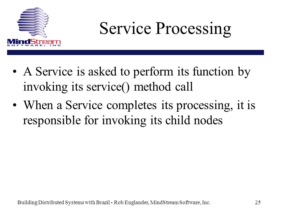 Building Distributed Systems with Brazil - Rob Englander, MindStream Software, Inc.25 Service Processing A Service is asked to perform its function by invoking its service() method call When a Service completes its processing, it is responsible for invoking its child nodes