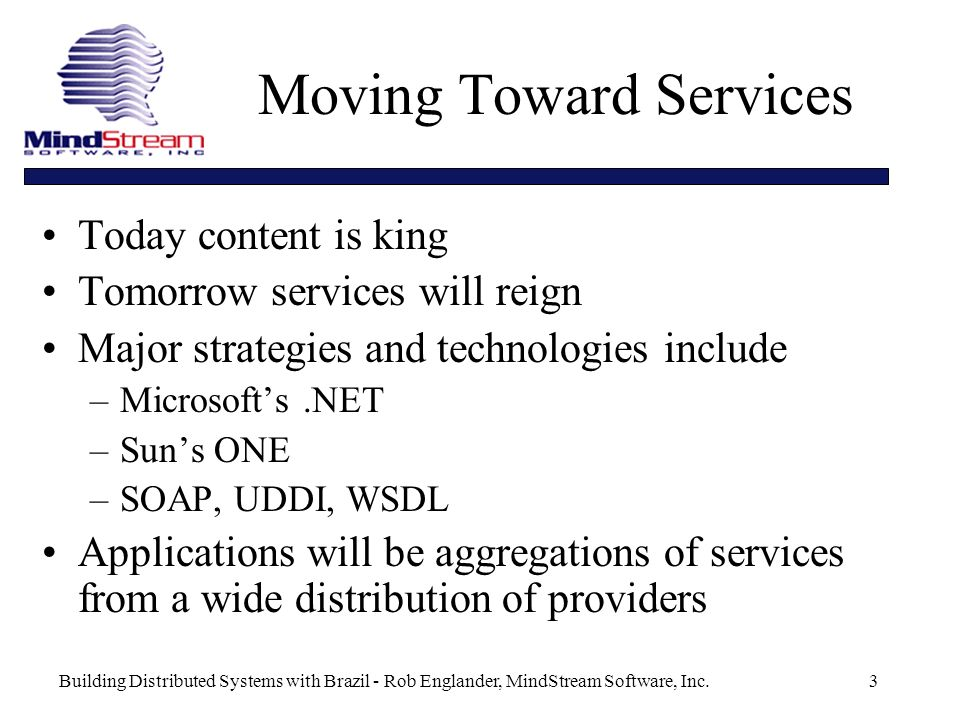Building Distributed Systems with Brazil - Rob Englander, MindStream Software, Inc.3 Moving Toward Services Today content is king Tomorrow services will reign Major strategies and technologies include –Microsofts.NET –Suns ONE –SOAP, UDDI, WSDL Applications will be aggregations of services from a wide distribution of providers