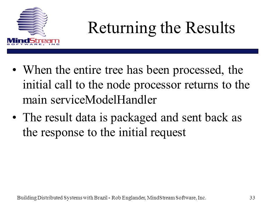 Building Distributed Systems with Brazil - Rob Englander, MindStream Software, Inc.33 Returning the Results When the entire tree has been processed, the initial call to the node processor returns to the main serviceModelHandler The result data is packaged and sent back as the response to the initial request