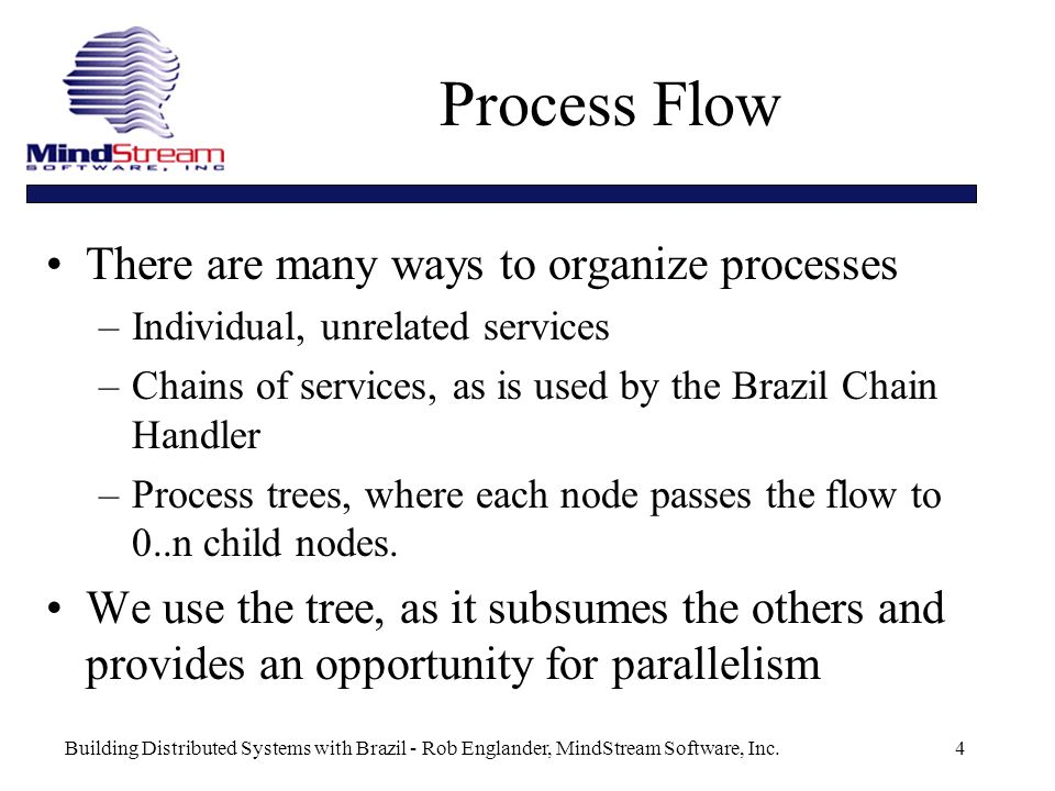 Building Distributed Systems with Brazil - Rob Englander, MindStream Software, Inc.4 Process Flow There are many ways to organize processes –Individual, unrelated services –Chains of services, as is used by the Brazil Chain Handler –Process trees, where each node passes the flow to 0..n child nodes.