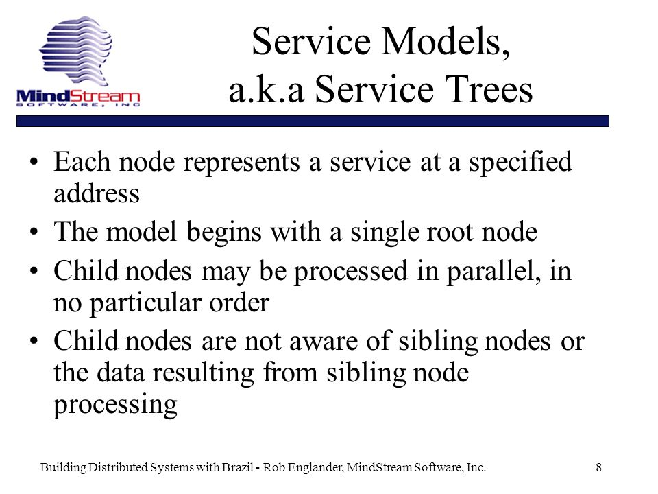 Building Distributed Systems with Brazil - Rob Englander, MindStream Software, Inc.8 Service Models, a.k.a Service Trees Each node represents a service at a specified address The model begins with a single root node Child nodes may be processed in parallel, in no particular order Child nodes are not aware of sibling nodes or the data resulting from sibling node processing