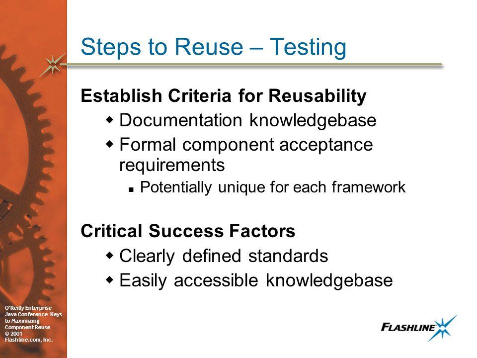 O'Reilly Enterprise Java Conference Keys to Maximizing Component Reuse © 2001 Flashline.com, Inc. Steps to Reuse – Testing Establish Criteria for Reus