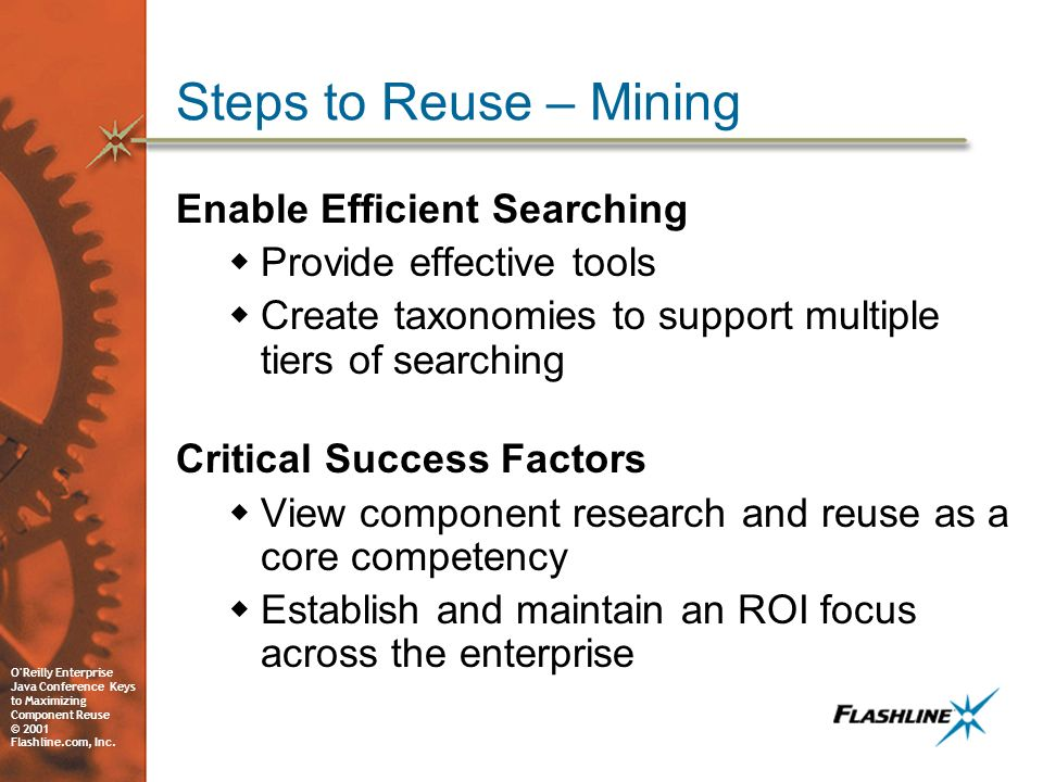 O'Reilly Enterprise Java Conference Keys to Maximizing Component Reuse © 2001 Flashline.com, Inc. Steps to Reuse – Mining Enable Efficient Searching P