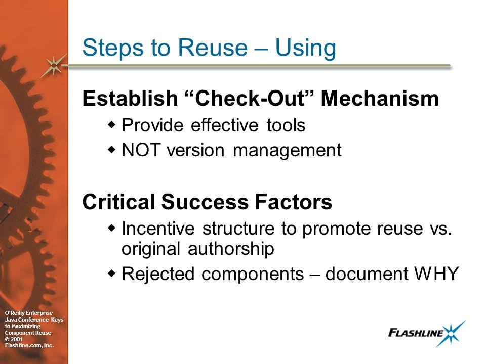 O'Reilly Enterprise Java Conference Keys to Maximizing Component Reuse © 2001 Flashline.com, Inc. Steps to Reuse – Using Establish Check-Out Mechanism
