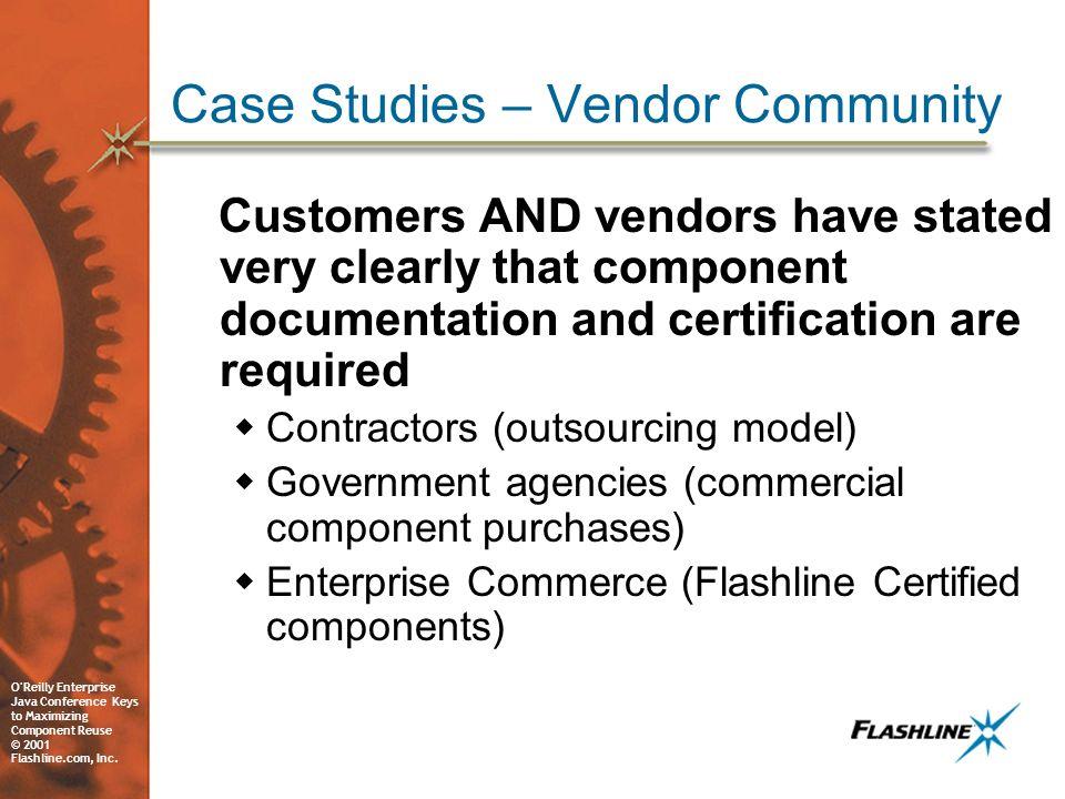 O'Reilly Enterprise Java Conference Keys to Maximizing Component Reuse © 2001 Flashline.com, Inc. Case Studies – Vendor Community Customers AND vendor