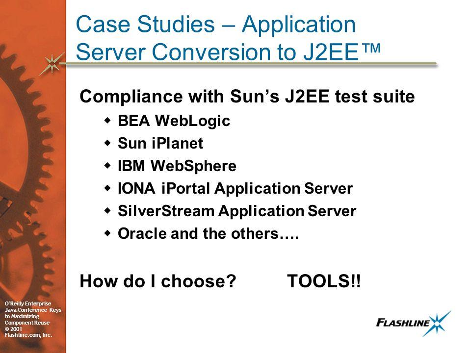 O'Reilly Enterprise Java Conference Keys to Maximizing Component Reuse © 2001 Flashline.com, Inc. Case Studies – Application Server Conversion to J2EE