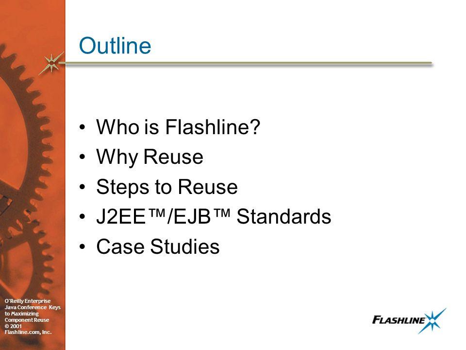 O'Reilly Enterprise Java Conference Keys to Maximizing Component Reuse © 2001 Flashline.com, Inc. Outline Who is Flashline? Why Reuse Steps to Reuse J