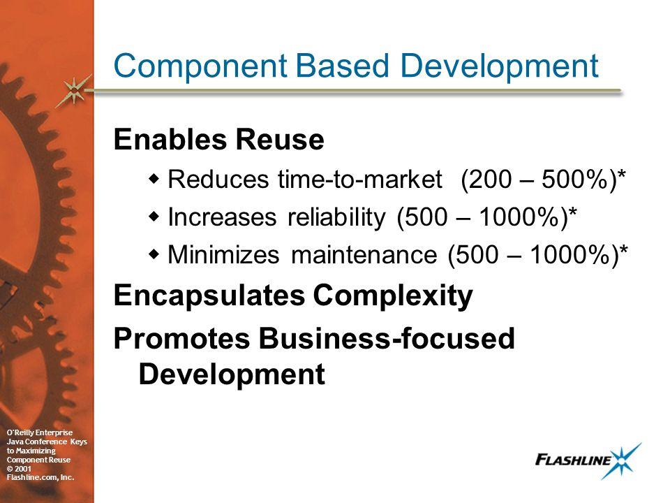 O'Reilly Enterprise Java Conference Keys to Maximizing Component Reuse © 2001 Flashline.com, Inc. Component Based Development Enables Reuse Reduces ti